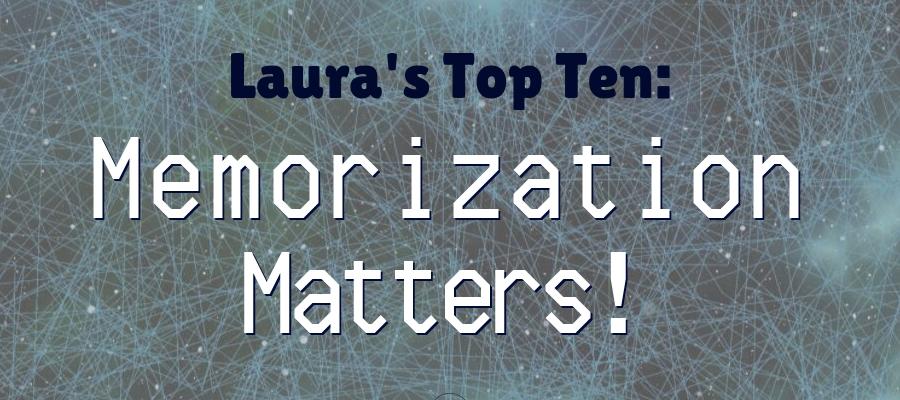 Laura's Top Ten: Memorization Matters